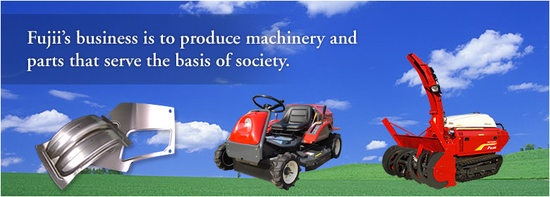 Fujii's business is to produce machinery and parts that serve the basis of society.